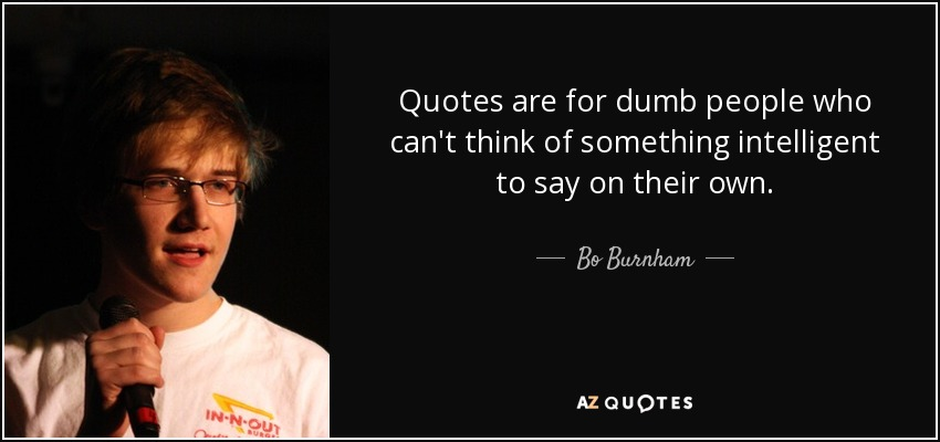 Bo Burnham quote: Quotes are for dumb people who can\'t think ...