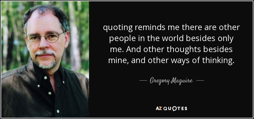 quoting reminds me there are other people in the world besides only me. And other thoughts besides mine, and other ways of thinking. - Gregory Maguire