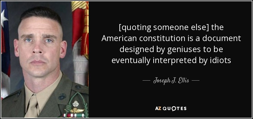 [quoting someone else] the American constitution is a document designed by geniuses to be eventually interpreted by idiots - Joseph J. Ellis
