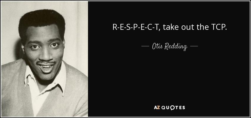 R-E-S-P-E-C-T, take out the TCP. - Otis Redding