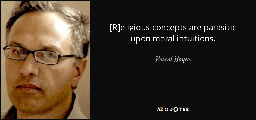 [R]eligious concepts are parasitic upon moral intuitions. - Pascal Boyer