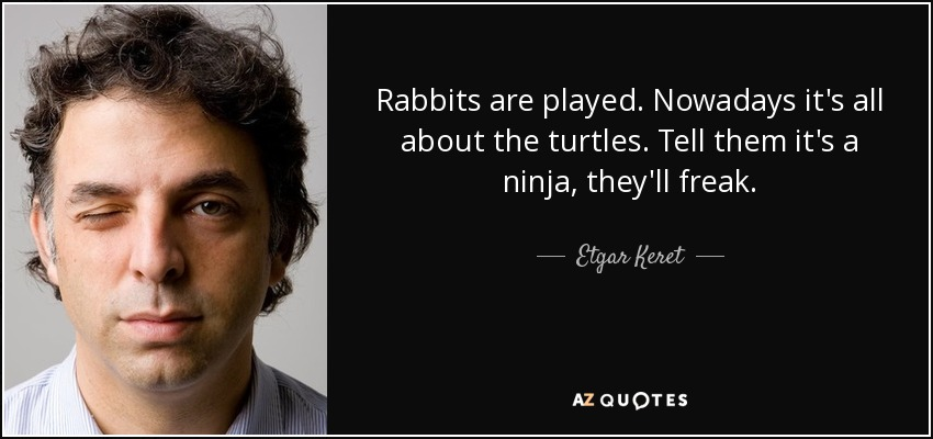 Rabbits are played. Nowadays it's all about the turtles. Tell them it's a ninja, they'll freak. - Etgar Keret
