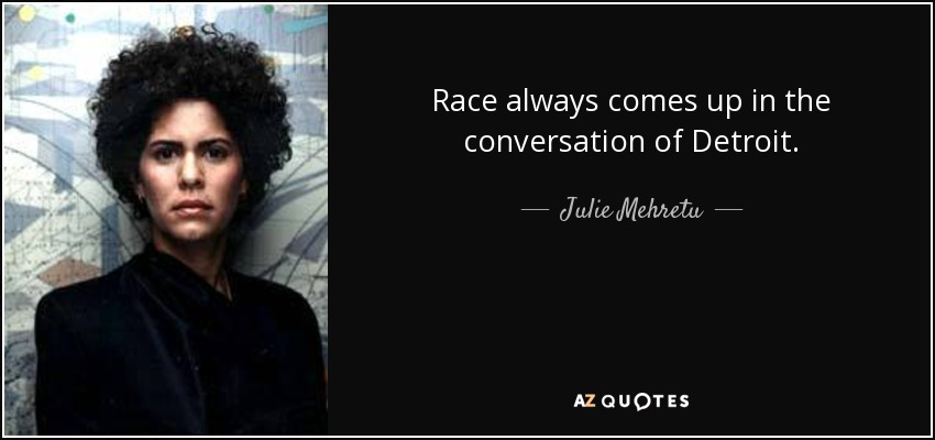 Race always comes up in the conversation of Detroit. - Julie Mehretu