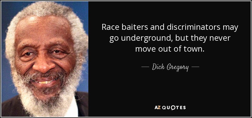 Race baiters and discriminators may go underground, but they never move out of town. - Dick Gregory