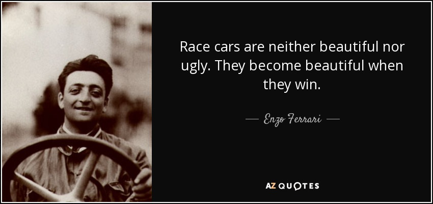 Race cars are neither beautiful nor ugly. They become beautiful when they win. - Enzo Ferrari