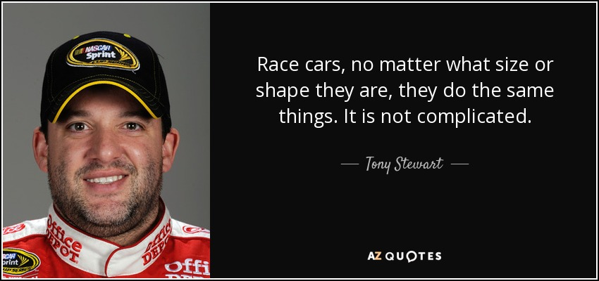 Race cars, no matter what size or shape they are, they do the same things. It is not complicated. - Tony Stewart