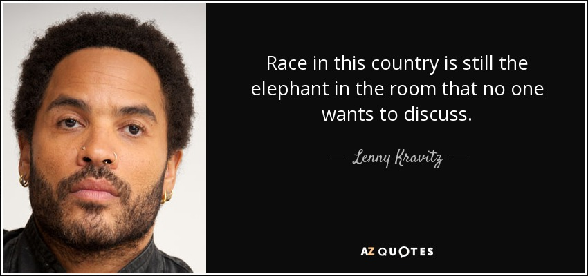 Race in this country is still the elephant in the room that no one wants to discuss. - Lenny Kravitz