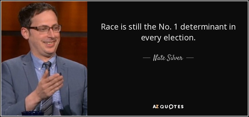 Race is still the No. 1 determinant in every election. - Nate Silver