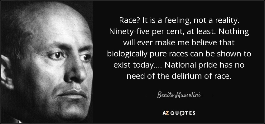 Race? It is a feeling, not a reality. Ninety-five per cent, at least. Nothing will ever make me believe that biologically pure races can be shown to exist today.... National pride has no need of the delirium of race. - Benito Mussolini