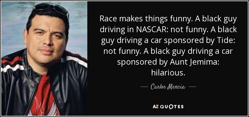 Race makes things funny. A black guy driving in NASCAR: not funny. A black guy driving a car sponsored by Tide: not funny. A black guy driving a car sponsored by Aunt Jemima: hilarious. - Carlos Mencia