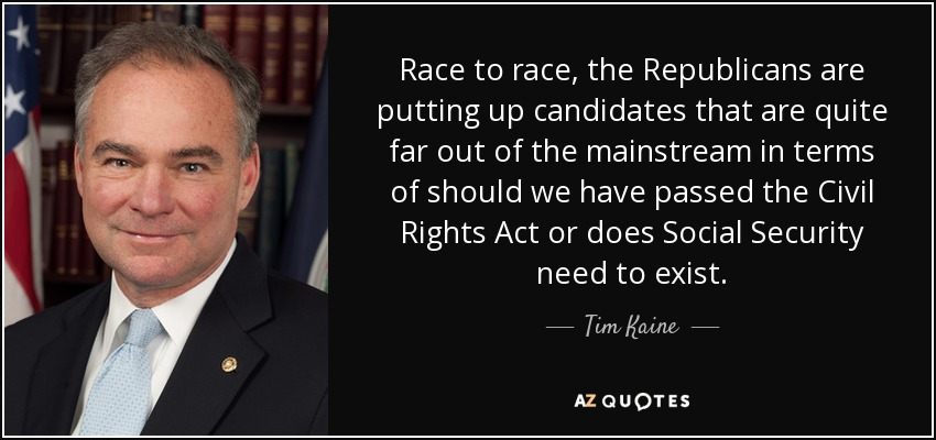 Race to race, the Republicans are putting up candidates that are quite far out of the mainstream in terms of should we have passed the Civil Rights Act or does Social Security need to exist. - Tim Kaine
