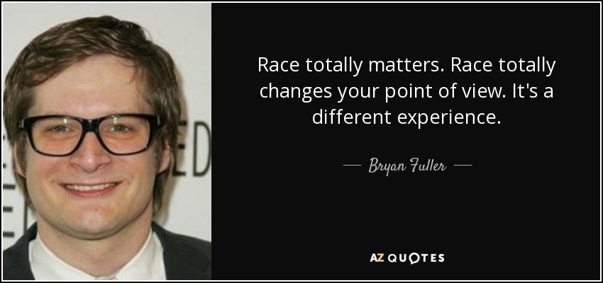 Race totally matters. Race totally changes your point of view. It's a different experience. - Bryan Fuller