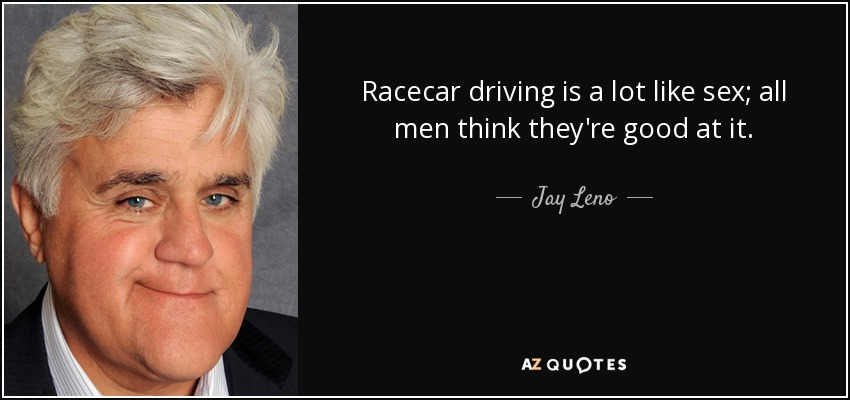 Racecar driving is a lot like sex; all men think they're good at it. - Jay Leno