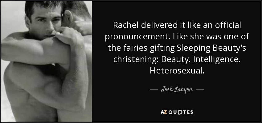 Rachel delivered it like an official pronouncement. Like she was one of the fairies gifting Sleeping Beauty's christening: Beauty. Intelligence. Heterosexual. - Josh Lanyon