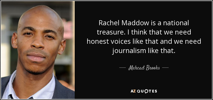 Rachel Maddow is a national treasure. I think that we need honest voices like that and we need journalism like that. - Mehcad Brooks