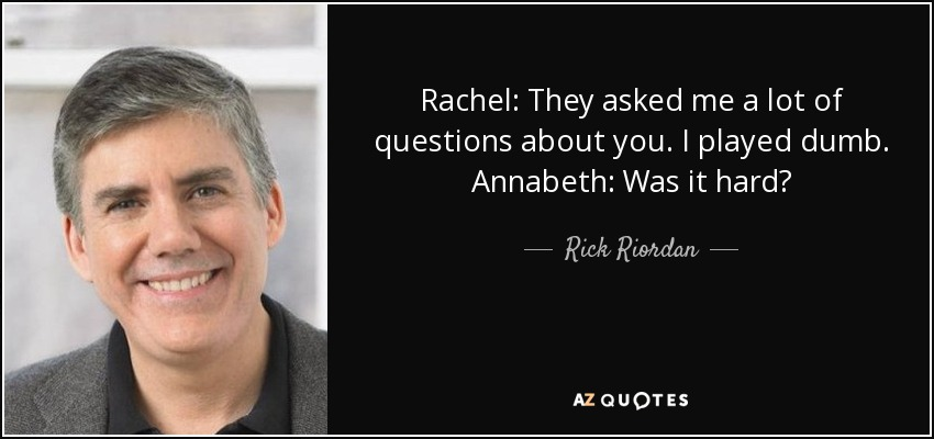 Rachel: They asked me a lot of questions about you. I played dumb. Annabeth: Was it hard? - Rick Riordan