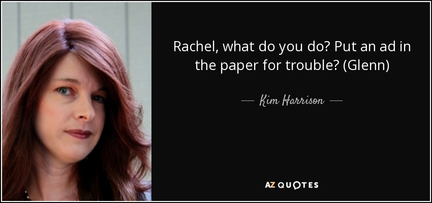 Rachel, what do you do? Put an ad in the paper for trouble? (Glenn) - Kim Harrison
