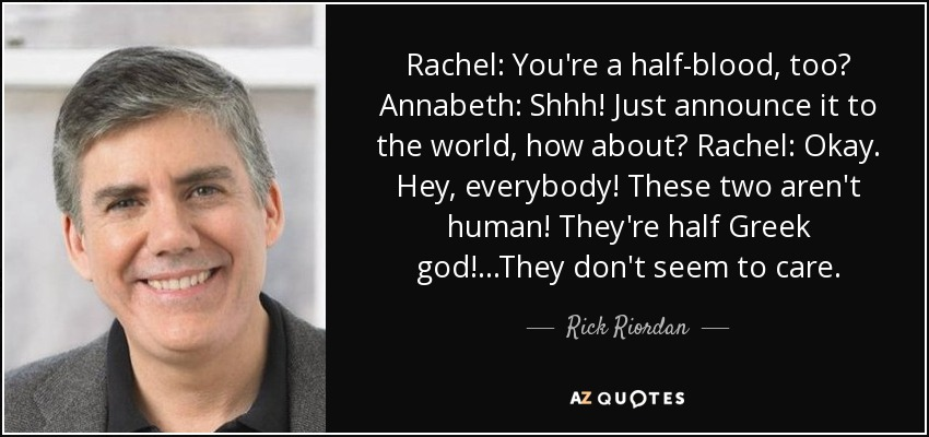 Rachel: You're a half-blood, too? Annabeth: Shhh! Just announce it to the world, how about? Rachel: Okay. Hey, everybody! These two aren't human! They're half Greek god!...They don't seem to care. - Rick Riordan