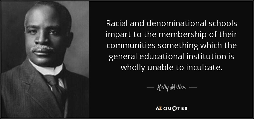 Racial and denominational schools impart to the membership of their communities something which the general educational institution is wholly unable to inculcate. - Kelly Miller