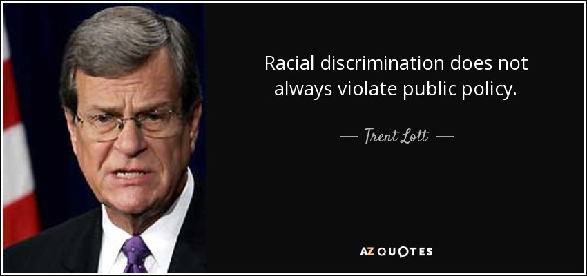 Racial discrimination does not always violate public policy. - Trent Lott
