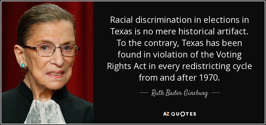 Racial discrimination in elections in Texas is no mere historical artifact. To the contrary, Texas has been found in violation of the Voting Rights Act in every redistricting cycle from and after 1970. - Ruth Bader Ginsburg