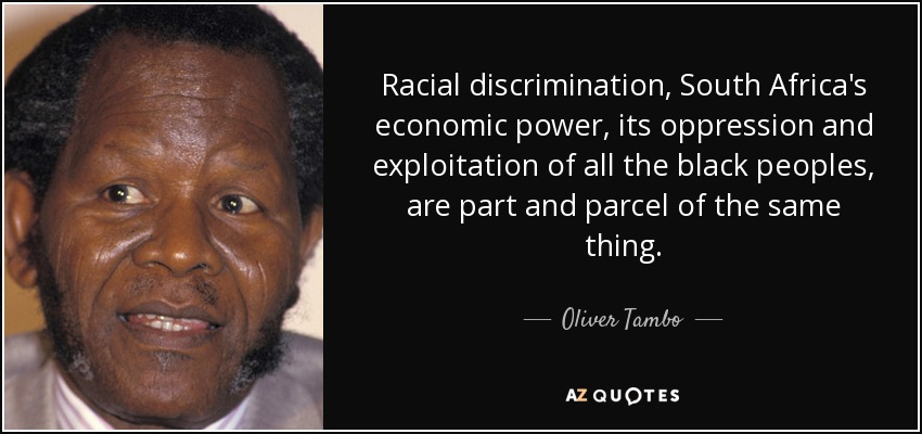 Racial discrimination, South Africa's economic power, its oppression and exploitation of all the black peoples, are part and parcel of the same thing. - Oliver Tambo
