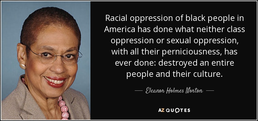 Racial oppression of black people in America has done what neither class oppression or sexual oppression, with all their perniciousness, has ever done: destroyed an entire people and their culture. - Eleanor Holmes Norton