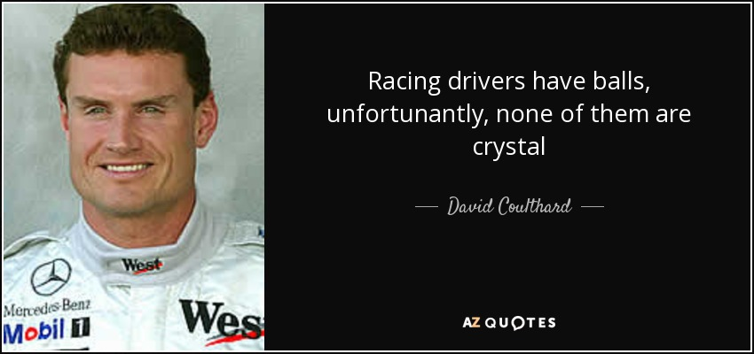 Racing drivers have balls, unfortunantly, none of them are crystal - David Coulthard