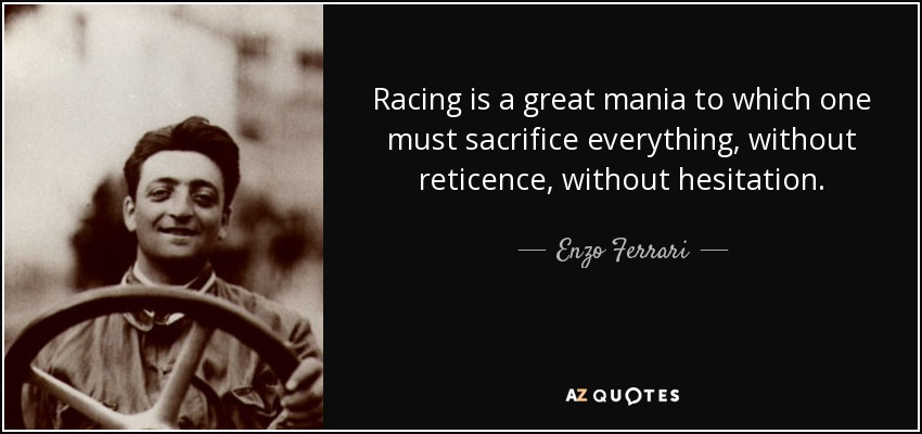 Racing is a great mania to which one must sacrifice everything, without reticence, without hesitation. - Enzo Ferrari