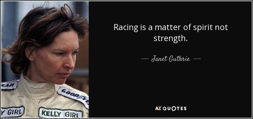 Racing is a matter of spirit not strength. - Janet Guthrie
