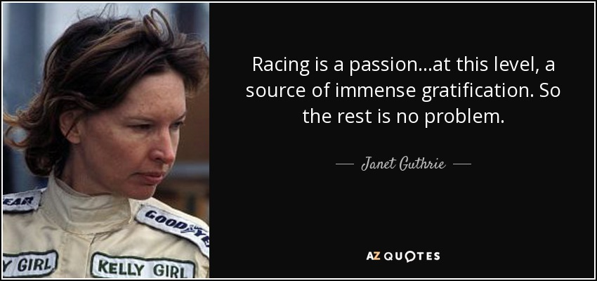 Racing is a passion...at this level, a source of immense gratification. So the rest is no problem. - Janet Guthrie