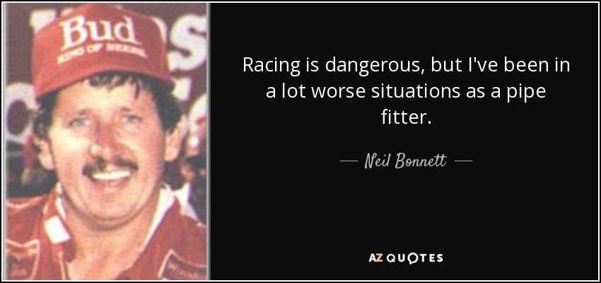 Racing is dangerous, but I've been in a lot worse situations as a pipe fitter. - Neil Bonnett