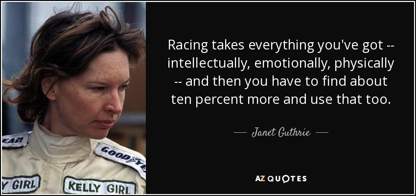 Racing takes everything you've got -- intellectually, emotionally, physically -- and then you have to find about ten percent more and use that too. - Janet Guthrie
