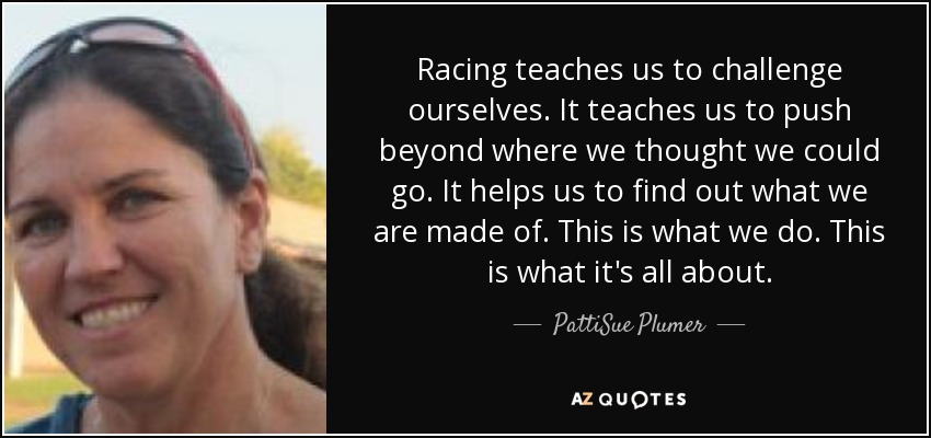 Racing teaches us to challenge ourselves. It teaches us to push beyond where we thought we could go. It helps us to find out what we are made of. This is what we do. This is what it's all about. - PattiSue Plumer