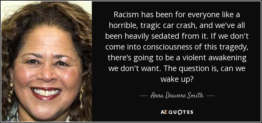 Racism has been for everyone like a horrible, tragic car crash, and we've all been heavily sedated from it. If we don't come into consciousness of this tragedy, there's going to be a violent awakening we don't want. The question is, can we wake up? - Anna Deavere Smith