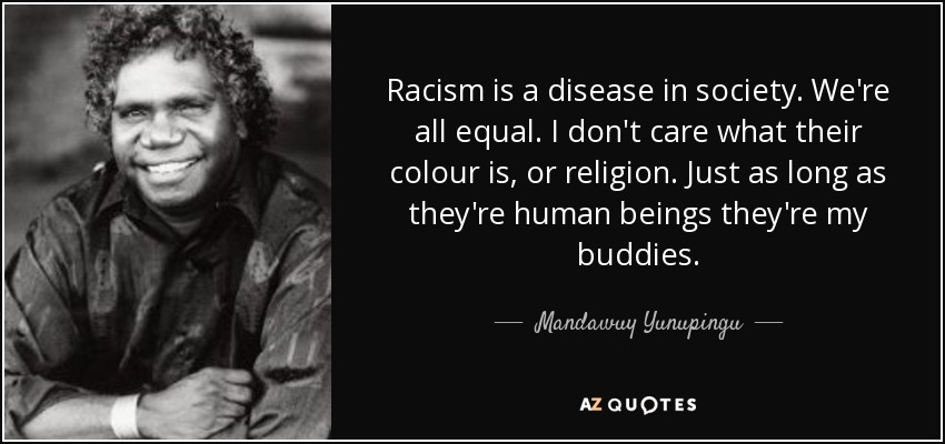 Mandawuy Yunupingu Quote Racism Is A Disease In Society Were All