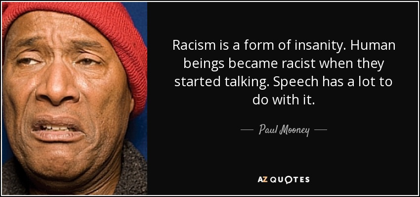 Racism is a form of insanity. Human beings became racist when they started talking. Speech has a lot to do with it. - Paul Mooney