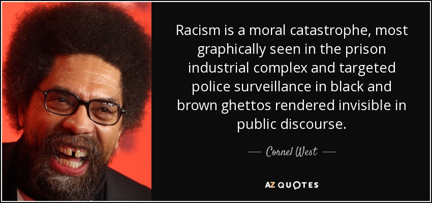 Racism is a moral catastrophe, most graphically seen in the prison industrial complex and targeted police surveillance in black and brown ghettos rendered invisible in public discourse. - Cornel West