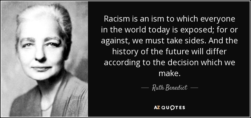 Racism is an ism to which everyone in the world today is exposed; for or against, we must take sides. And the history of the future will differ according to the decision which we make. - Ruth Benedict