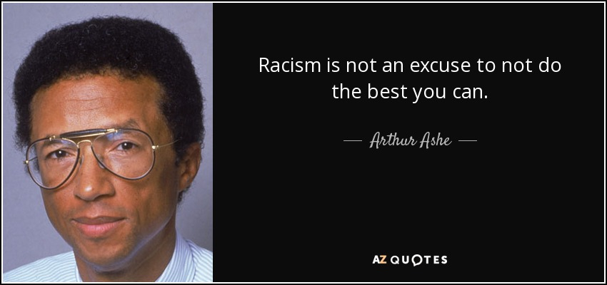 Racism is not an excuse to not do the best you can. - Arthur Ashe