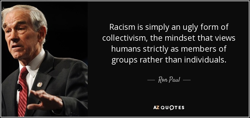 Racism is simply an ugly form of collectivism, the mindset that views humans strictly as members of groups rather than individuals. - Ron Paul