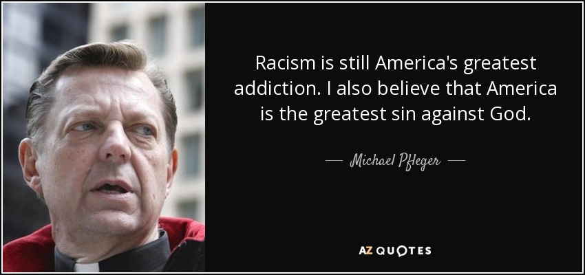 Racism is still America's greatest addiction. I also believe that America is the greatest sin against God. - Michael Pfleger