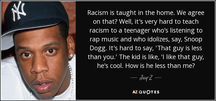 Racism is taught in the home. We agree on that? Well, it's very hard to teach racism to a teenager who's listening to rap music and who idolizes, say, Snoop Dogg. It's hard to say, 'That guy is less than you.' The kid is like, 'I like that guy, he's cool. How is he less than me? - Jay-Z