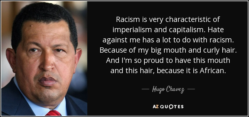 Racism is very characteristic of imperialism and capitalism. Hate against me has a lot to do with racism. Because of my big mouth and curly hair. And I'm so proud to have this mouth and this hair, because it is African. - Hugo Chavez
