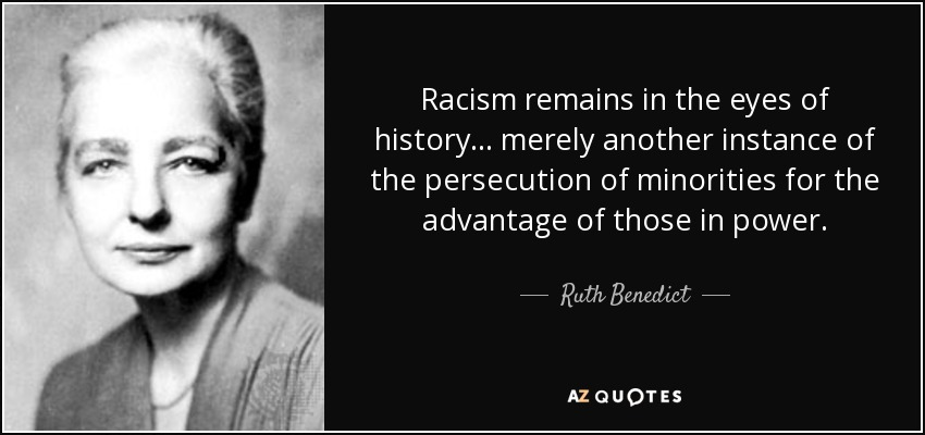 Racism remains in the eyes of history ... merely another instance of the persecution of minorities for the advantage of those in power. - Ruth Benedict