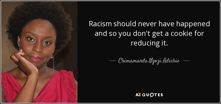 Racism should never have happened and so you don't get a cookie for reducing it. - Chimamanda Ngozi Adichie