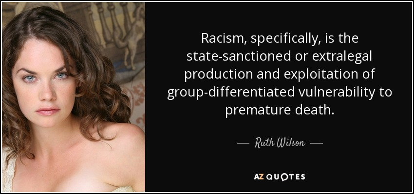 Racism, specifically, is the state-sanctioned or extralegal production and exploitation of group-differentiated vulnerability to premature death. - Ruth Wilson