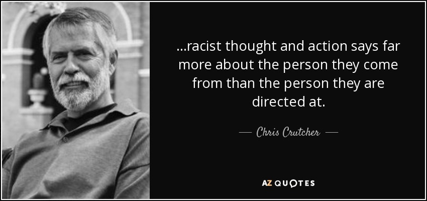 ...racist thought and action says far more about the person they come from than the person they are directed at. - Chris Crutcher
