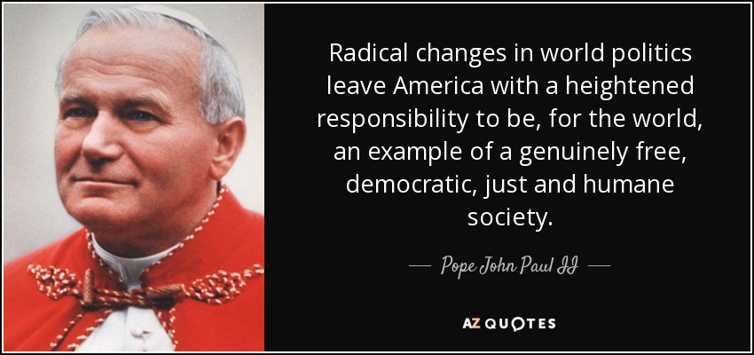 Radical changes in world politics leave America with a heightened responsibility to be, for the world, an example of a genuinely free, democratic, just and humane society. - Pope John Paul II