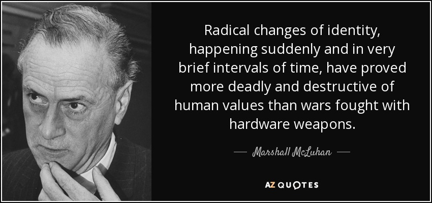 Radical changes of identity, happening suddenly and in very brief intervals of time, have proved more deadly and destructive of human values than wars fought with hardware weapons. - Marshall McLuhan
